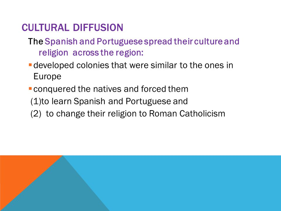Cultural Diffusion The Spanish and Portuguese spread their culture and religion across the region: