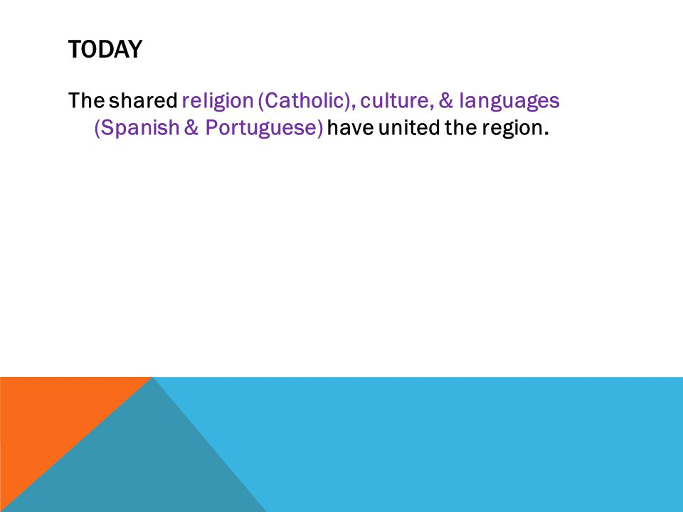 Today The shared religion (Catholic), culture, & languages (Spanish & Portuguese) have united the region.