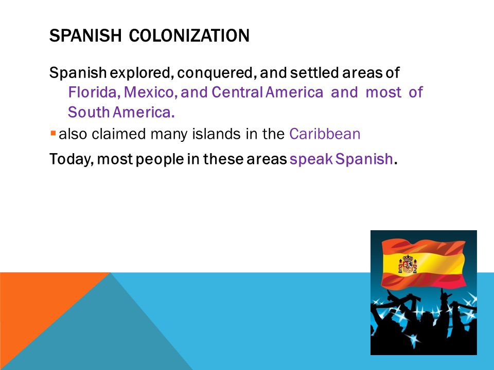 Spanish Colonization Spanish explored, conquered, and settled areas of Florida, Mexico, and Central America and most of South America.