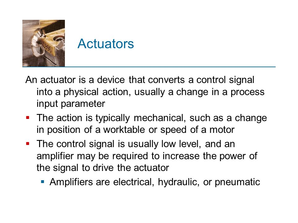 Actuators An actuator is a device that converts a control signal into a physical action, usually a change in a process input parameter.