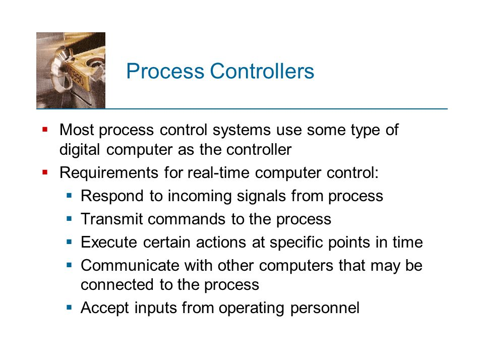 Process Controllers Most process control systems use some type of digital computer as the controller.