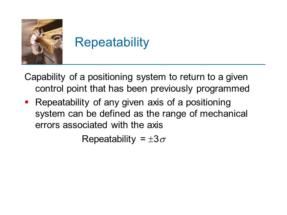 Repeatability Capability of a positioning system to return to a given control point that has been previously programmed.