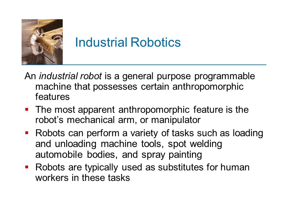 Industrial Robotics An industrial robot is a general purpose programmable machine that possesses certain anthropomorphic features.