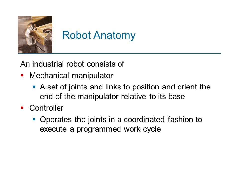 Robot Anatomy An industrial robot consists of Mechanical manipulator