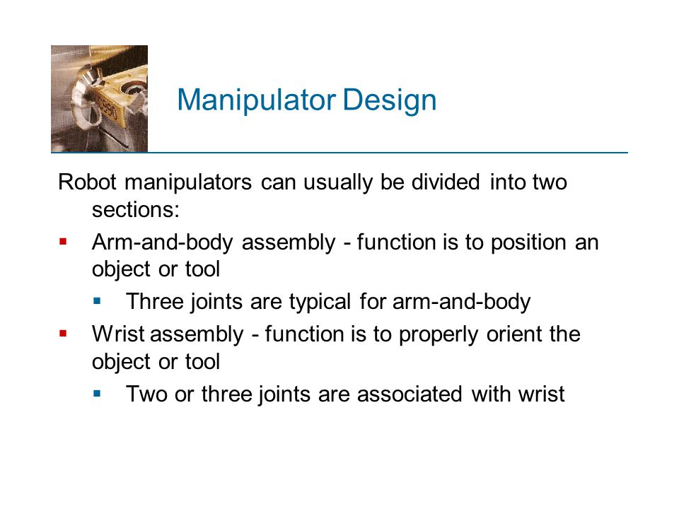 Manipulator Design Robot manipulators can usually be divided into two sections: Arm‑and‑body assembly - function is to position an object or tool.
