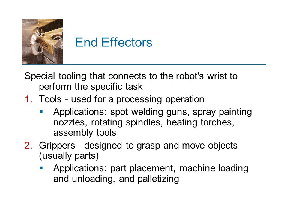 End Effectors Special tooling that connects to the robot s wrist to perform the specific task. Tools - used for a processing operation.