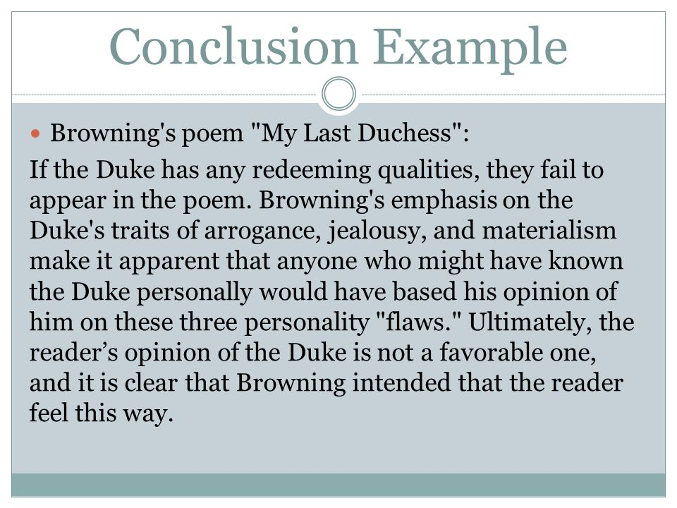 "a literary analysis of my last duchess and the main character duke of ferrara ""my last duchess"" student's name lecturer's name subject code date introduction the last duchess, written down by browning offers an insight into the monologue for which the author is famously known for a monologue takes the form of a written piece in which the author or character speaks with themselves."