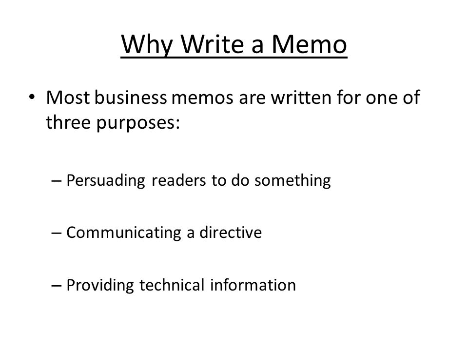 Why Write a Memo Most business memos are written for one of three purposes: Persuading readers to do something.