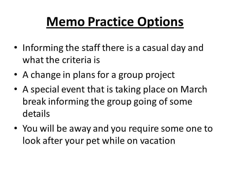 Memo Practice Options Informing the staff there is a casual day and what the criteria is. A change in plans for a group project.