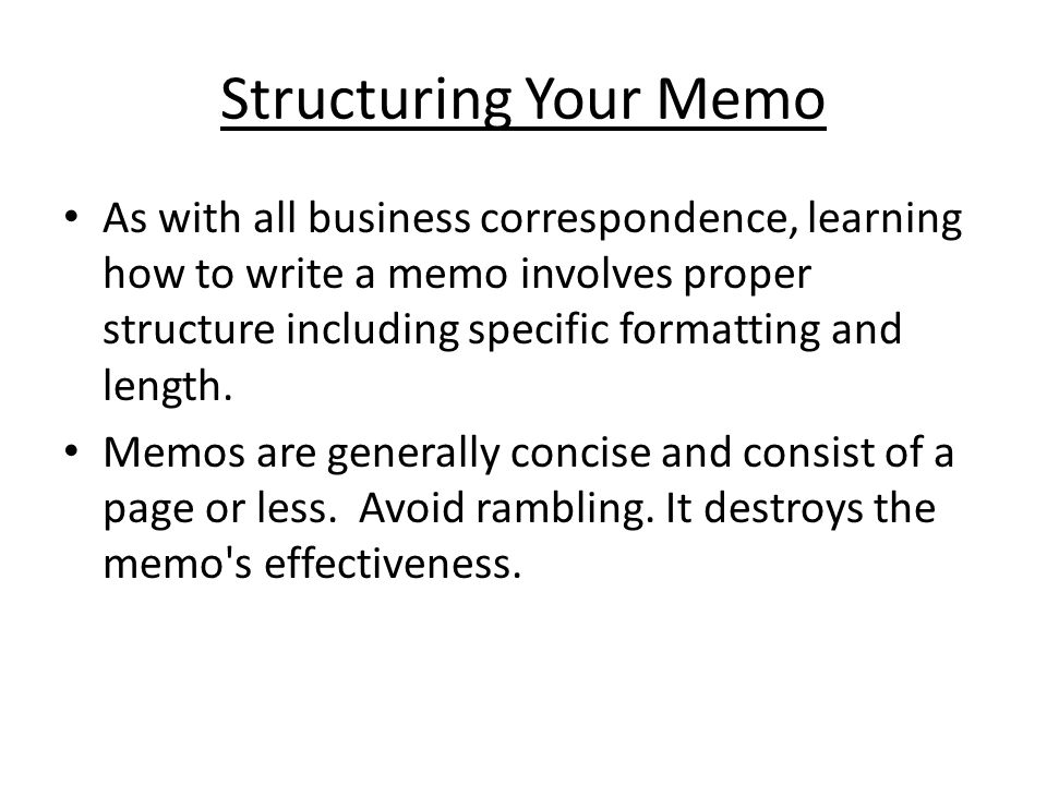 writing memos Business memos a memo, short for the word memorandum, comes from the latin word memorandus, which means, to be remembered it is a compact written message designed to help someone remember something.