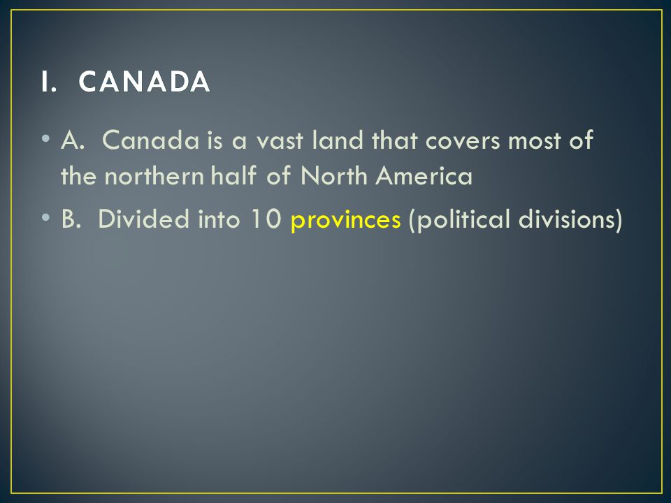 I. CANADA A. Canada is a vast land that covers most of the northern half of North America.