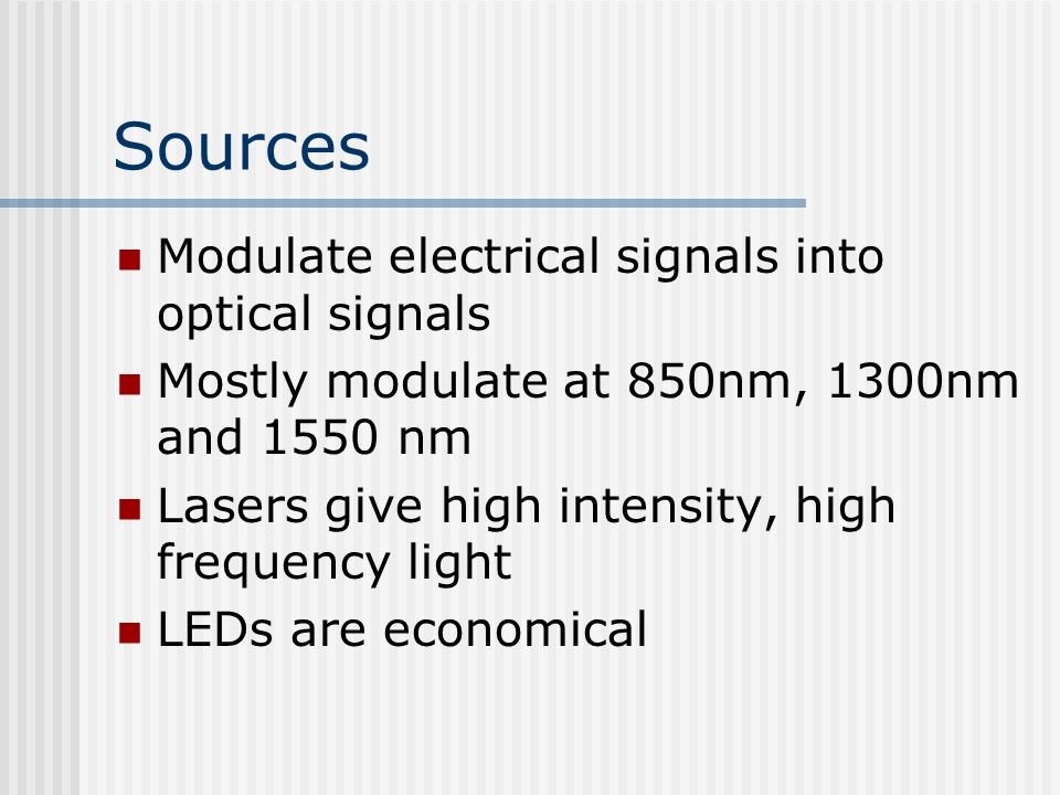 Sources Modulate electrical signals into optical signals