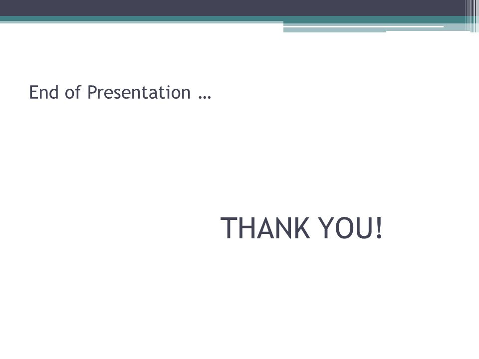 End of Presentation … THANK YOU!