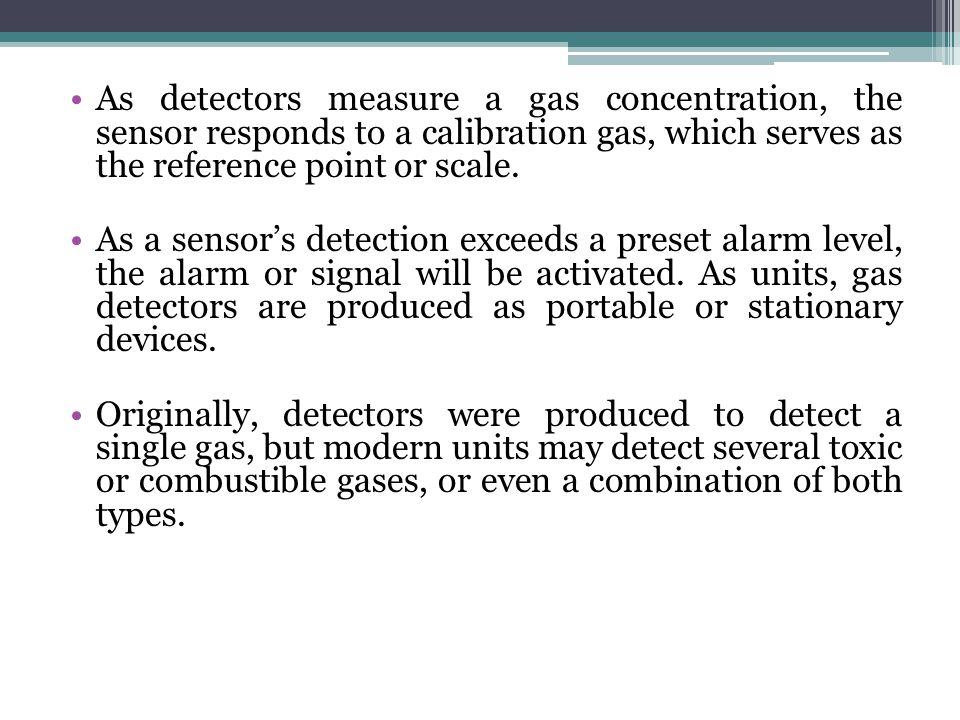 As detectors measure a gas concentration, the sensor responds to a calibration gas, which serves as the reference point or scale.