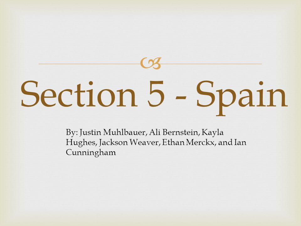 Section 5 - Spain By: Justin Muhlbauer, Ali Bernstein, Kayla Hughes, Jackson Weaver, Ethan Merckx, and Ian Cunningham.