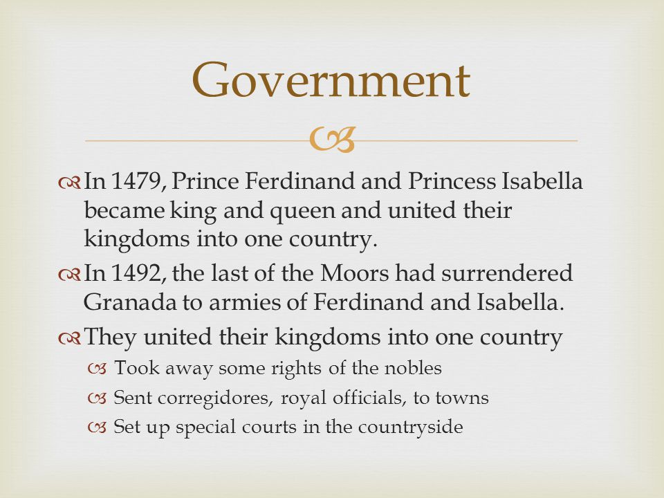 Government In 1479, Prince Ferdinand and Princess Isabella became king and queen and united their kingdoms into one country.