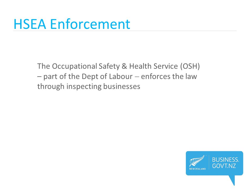HSEA Enforcement The Occupational Safety & Health Service (OSH) – part of the Dept of Labour  enforces the law through inspecting businesses.