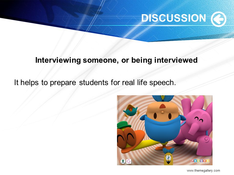 DISCUSSION Interviewing someone, or being interviewed It helps to prepare students for real life speech.