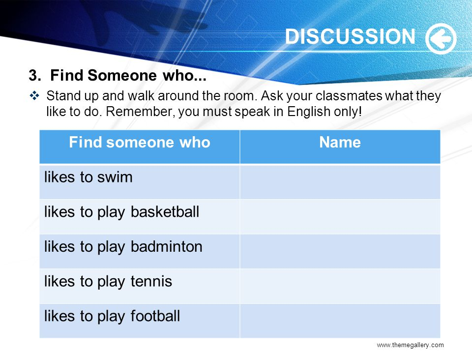 DISCUSSION 3. Find Someone who... Find someone who Name likes to swim
