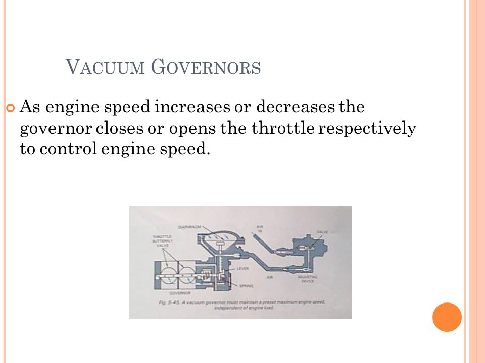Vacuum Governors As engine speed increases or decreases the governor closes or opens the throttle respectively to control engine speed.