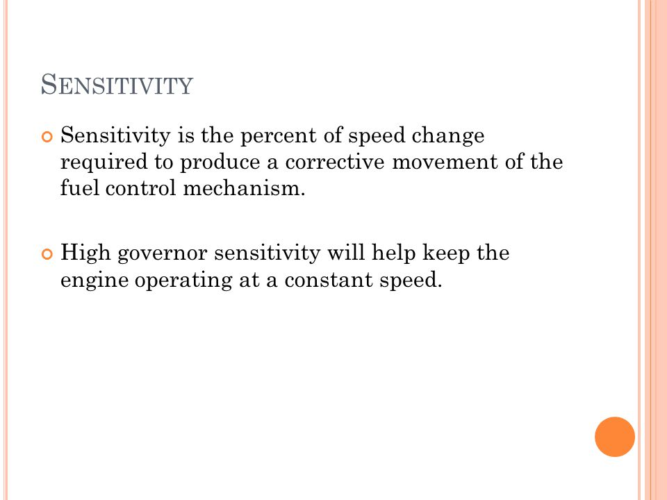 Sensitivity Sensitivity is the percent of speed change required to produce a corrective movement of the fuel control mechanism.