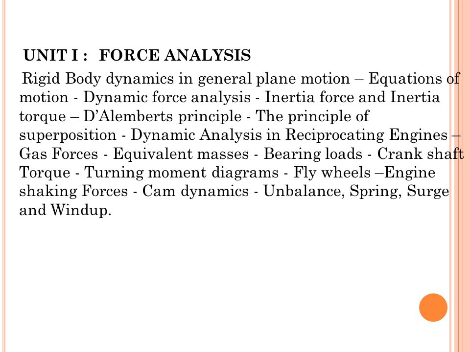 UNIT I : Force Analysis Rigid Body dynamics in general plane motion – Equations of motion - Dynamic force analysis - Inertia force and Inertia torque – D'Alemberts principle - The principle of superposition - Dynamic Analysis in Reciprocating Engines – Gas Forces - Equivalent masses - Bearing loads - Crank shaft Torque - Turning moment diagrams - Fly wheels –Engine shaking Forces - Cam dynamics - Unbalance, Spring, Surge and Windup.