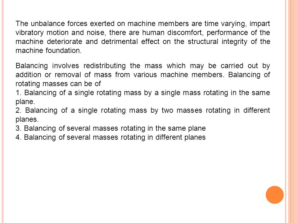The unbalance forces exerted on machine members are time varying, impart vibratory motion and noise, there are human discomfort, performance of the machine deteriorate and detrimental effect on the structural integrity of the machine foundation.