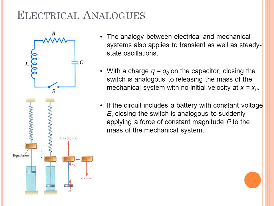 Electrical Analogues The analogy between electrical and mechanical systems also applies to transient as well as steady-state oscillations.