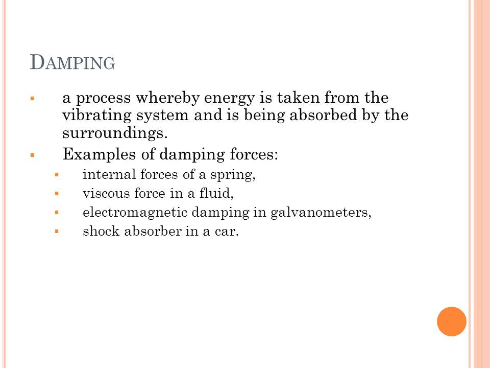 Damping a process whereby energy is taken from the vibrating system and is being absorbed by the surroundings.