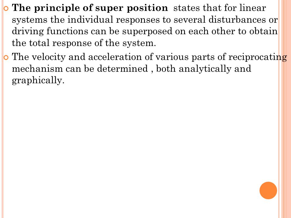The principle of super position states that for linear systems the individual responses to several disturbances or driving functions can be superposed on each other to obtain the total response of the system.