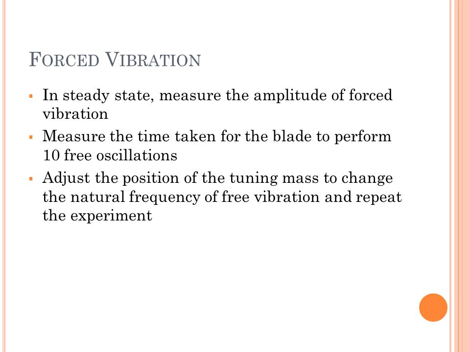 Forced Vibration In steady state, measure the amplitude of forced vibration. Measure the time taken for the blade to perform 10 free oscillations.