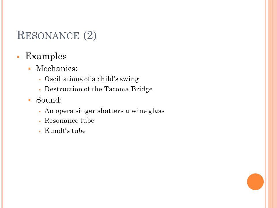 Resonance (2) Examples Mechanics: Sound: