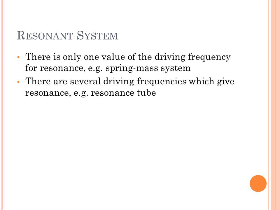 Resonant System There is only one value of the driving frequency for resonance, e.g. spring-mass system.