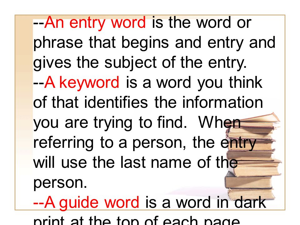 --An entry word is the word or phrase that begins and entry and gives the subject of the entry.