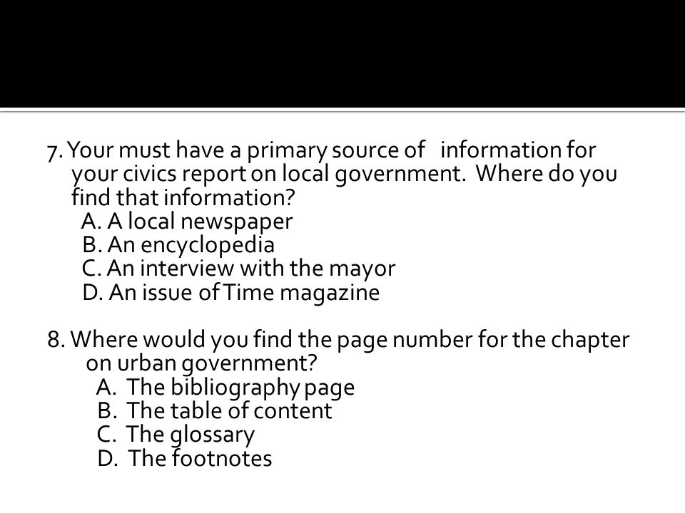 7. Your must have a primary source of information for your civics report on local government. Where do you find that information
