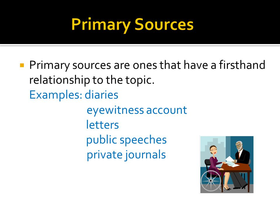 Primary Sources Primary sources are ones that have a firsthand