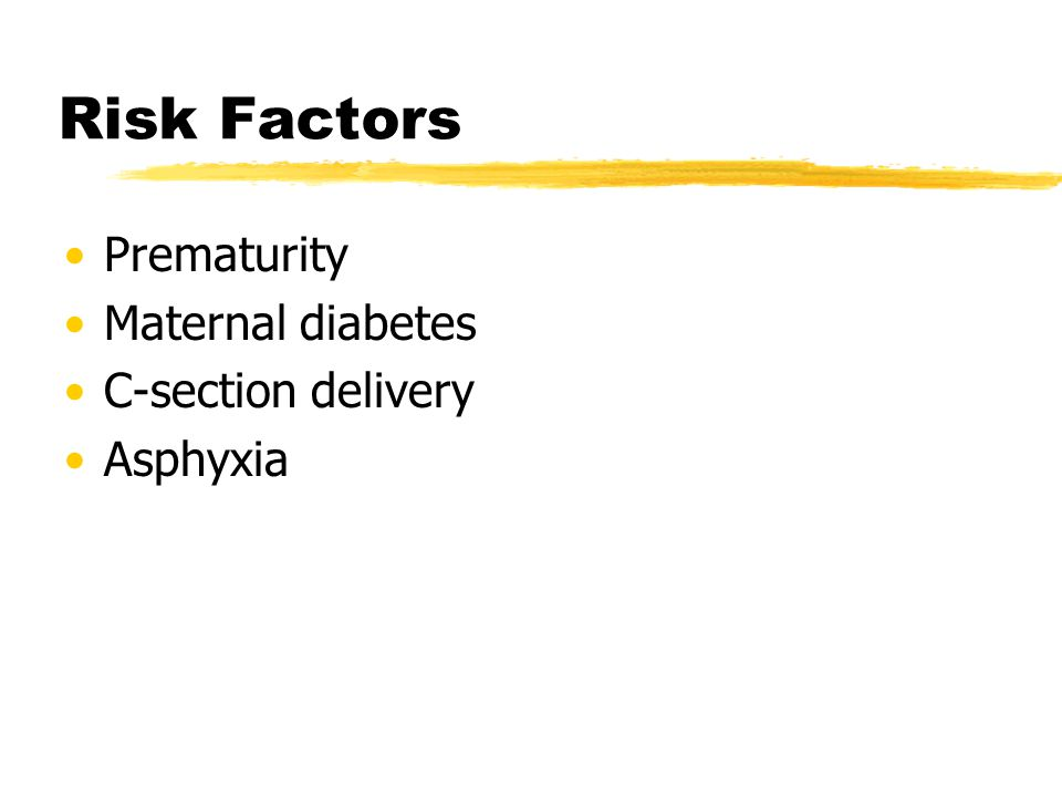 Risk Factors Prematurity Maternal diabetes C-section delivery Asphyxia