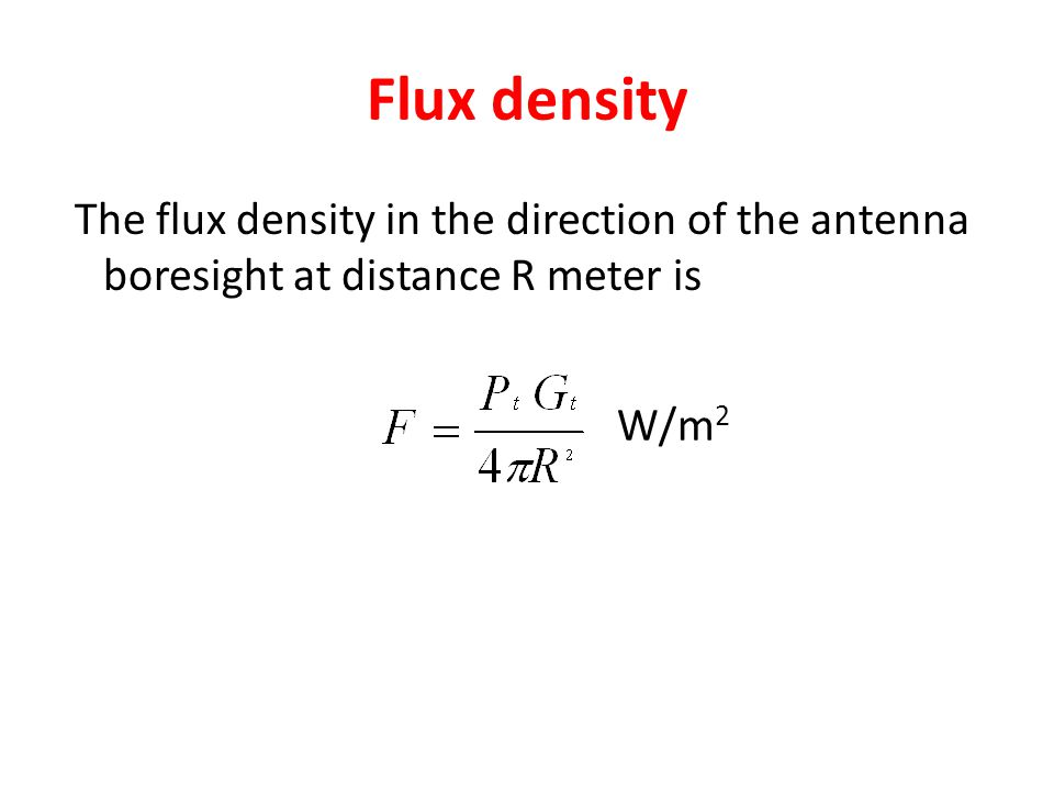 Flux density The flux density in the direction of the antenna boresight at distance R meter is W/m2
