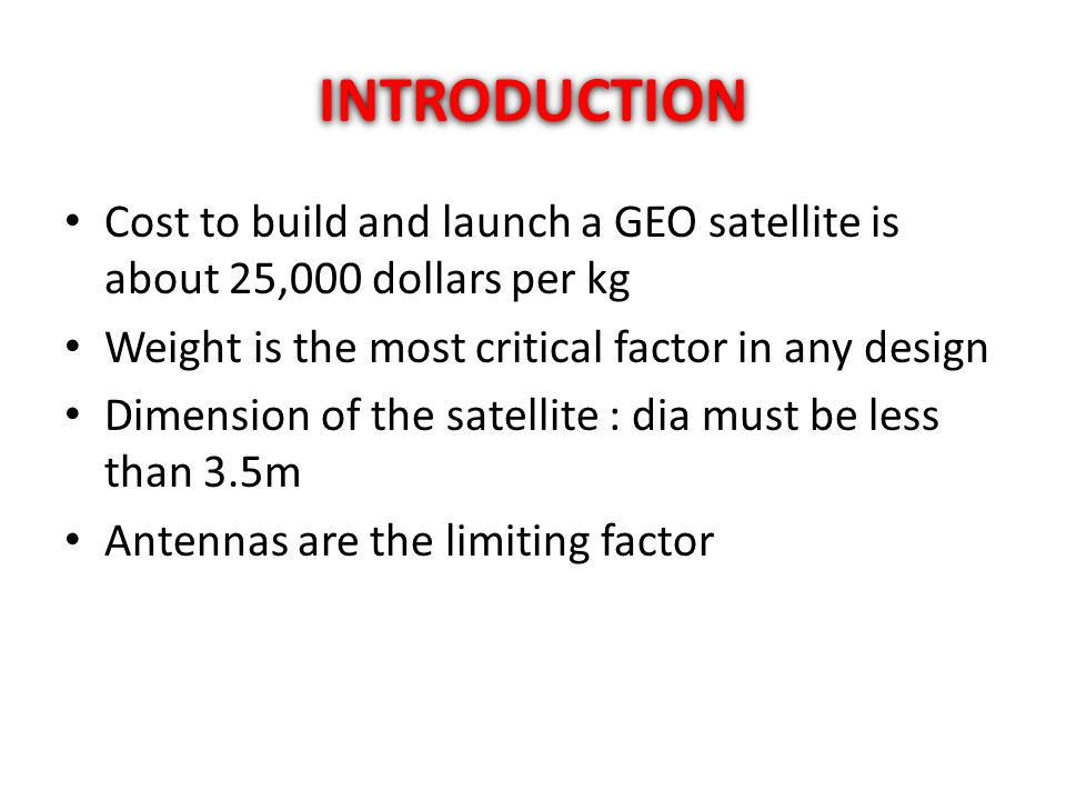 INTRODUCTION Cost to build and launch a GEO satellite is about 25,000 dollars per kg. Weight is the most critical factor in any design.