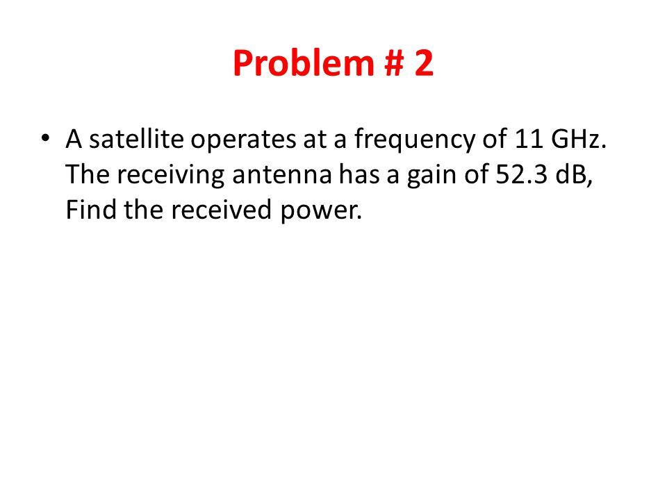 Problem # 2 A satellite operates at a frequency of 11 GHz.