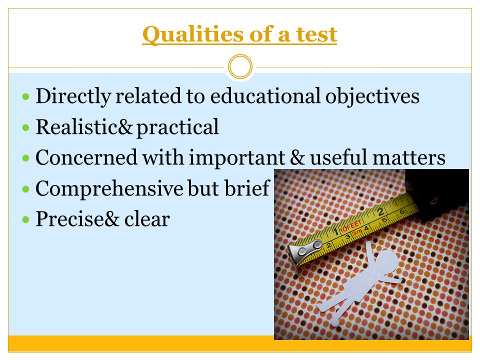 Qualities of a test Directly related to educational objectives