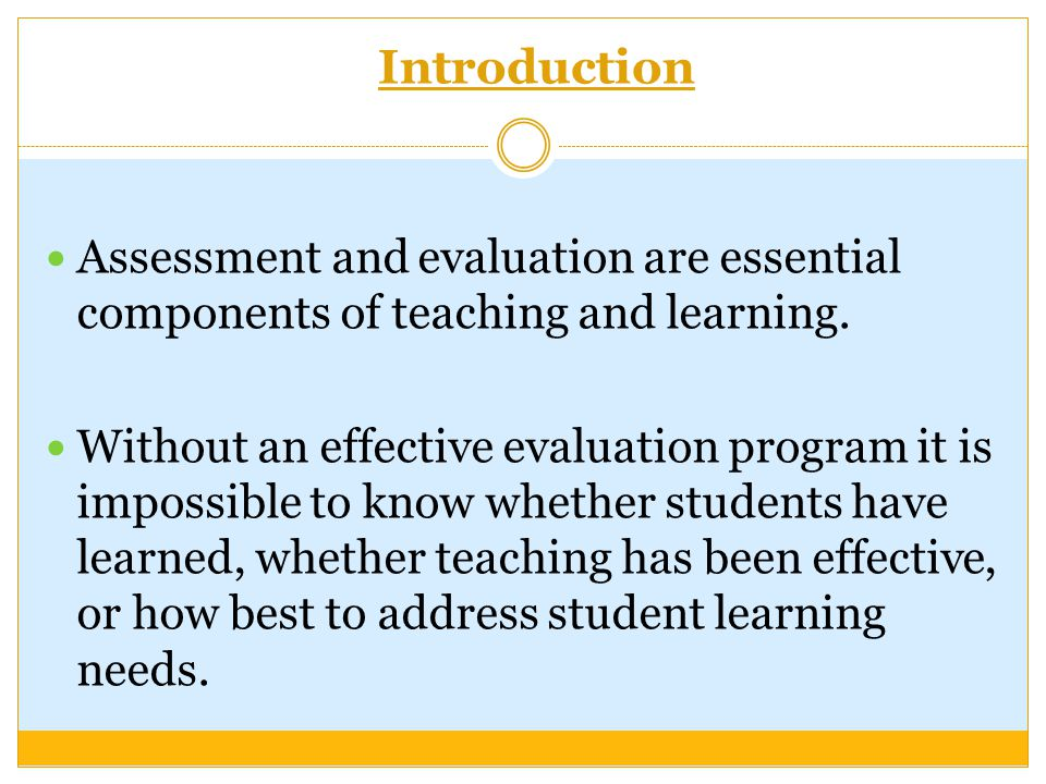 Introduction Assessment and evaluation are essential components of teaching and learning.