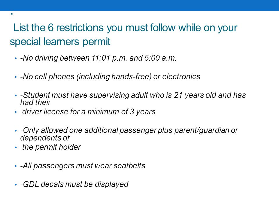 . List the 6 restrictions you must follow while on your special learners permit