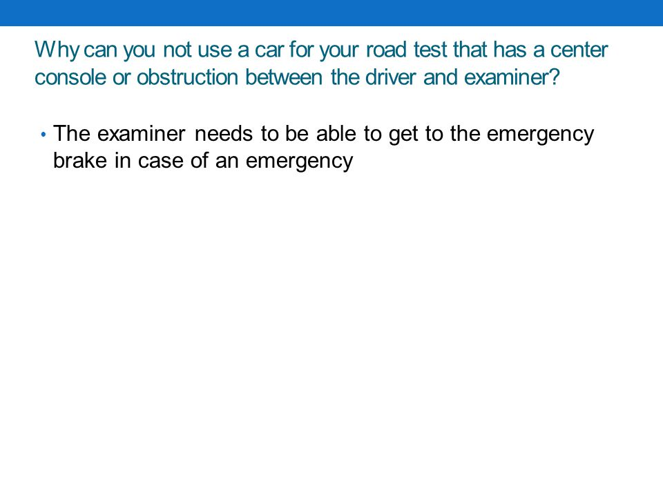 Why can you not use a car for your road test that has a center console or obstruction between the driver and examiner