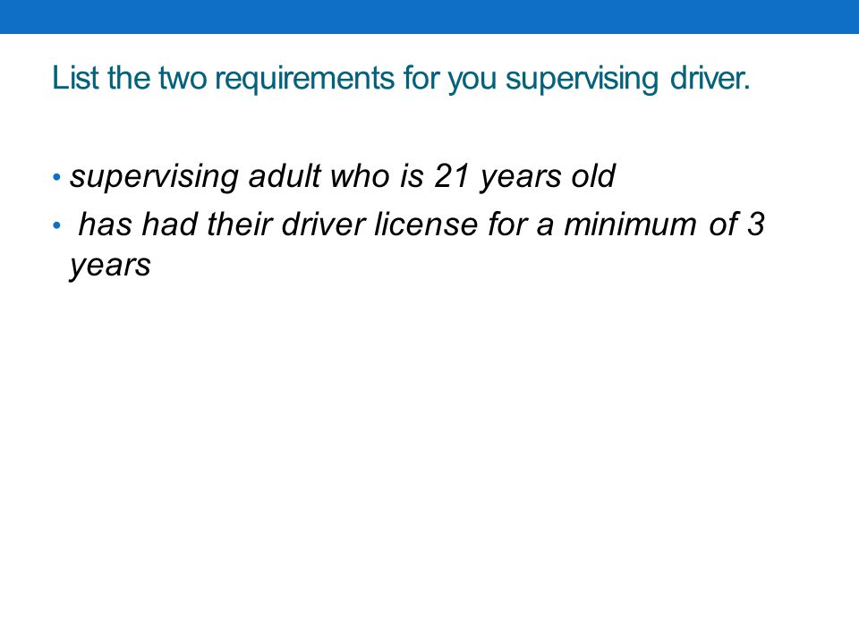 List the two requirements for you supervising driver.