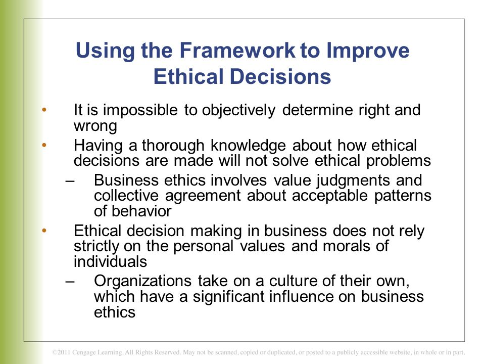 ethics framework of business decision making Making the easier decision is not always the best decision for a leader's personal sake or for the organization/business recognizing that not all decisions are ethical, one's moral principles acts as a guide for their behavior and decision making.