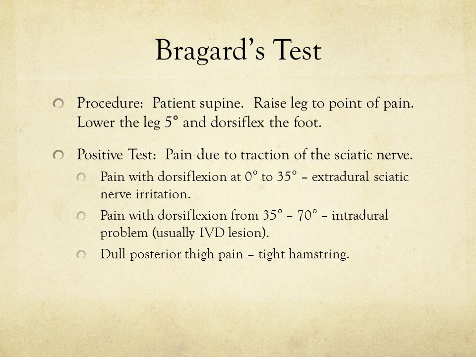 Bragard's Test Procedure: Patient supine. Raise leg to point of pain. Lower the leg 5° and dorsiflex the foot.