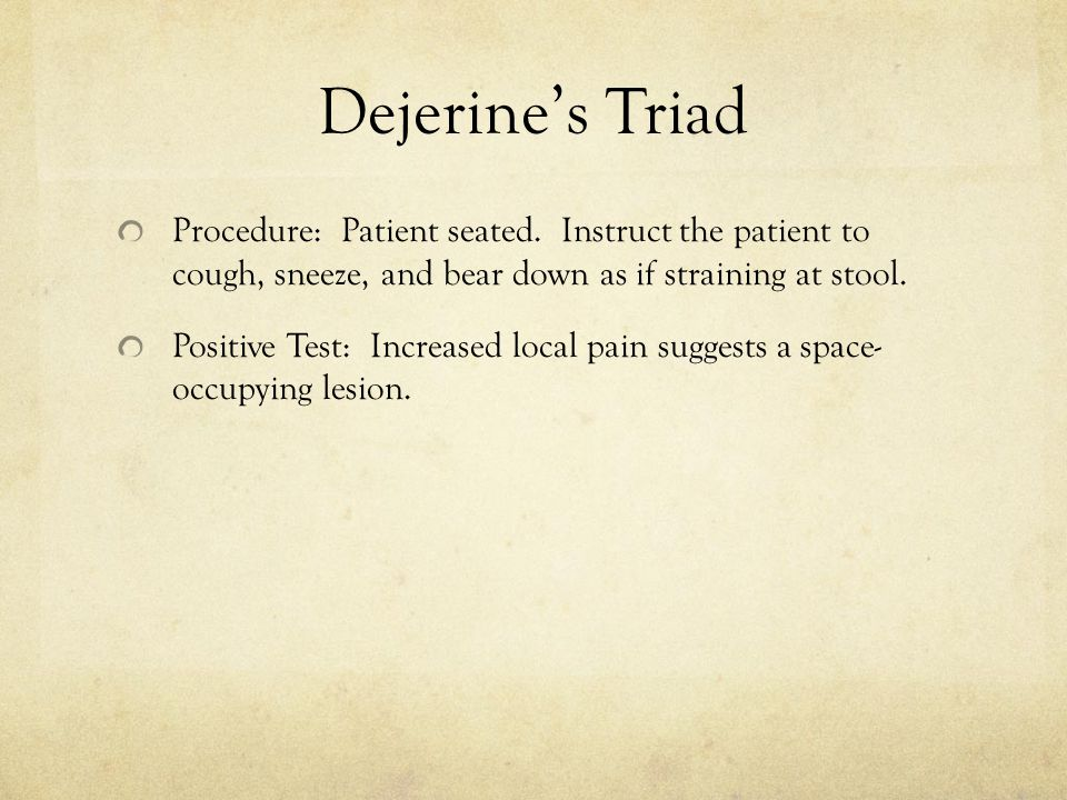 Dejerine's Triad Procedure: Patient seated. Instruct the patient to cough, sneeze, and bear down as if straining at stool.