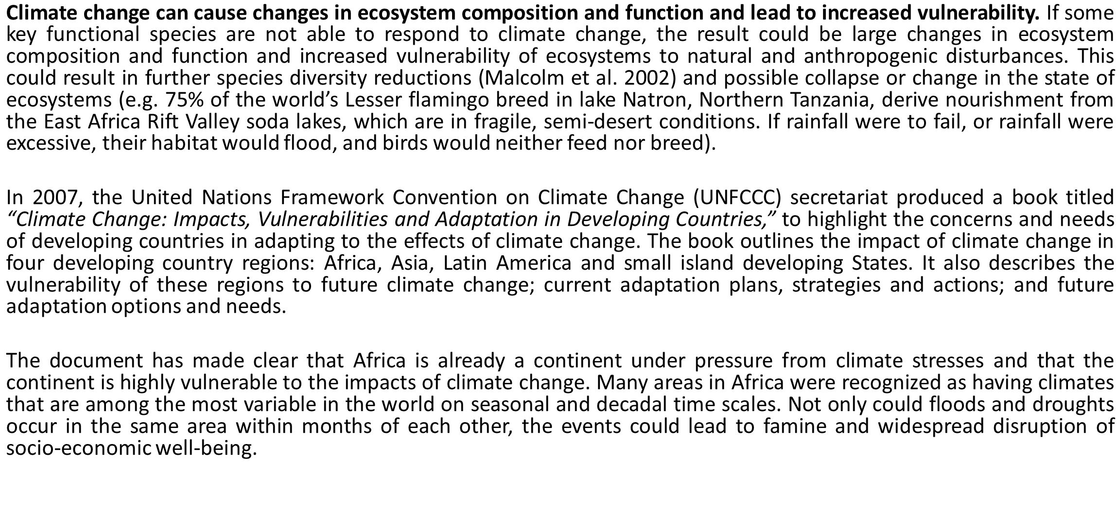 Climate change can cause changes in ecosystem composition and function and lead to increased vulnerability. If some key functional species are not able to respond to climate change, the result could be large changes in ecosystem composition and function and increased vulnerability of ecosystems to natural and anthropogenic disturbances. This could result in further species diversity reductions (Malcolm et al. 2002) and possible collapse or change in the state of ecosystems (e.g. 75% of the world's Lesser flamingo breed in lake Natron, Northern Tanzania, derive nourishment from the East Africa Rift Valley soda lakes, which are in fragile, semi-desert conditions. If rainfall were to fail, or rainfall were excessive, their habitat would flood, and birds would neither feed nor breed).