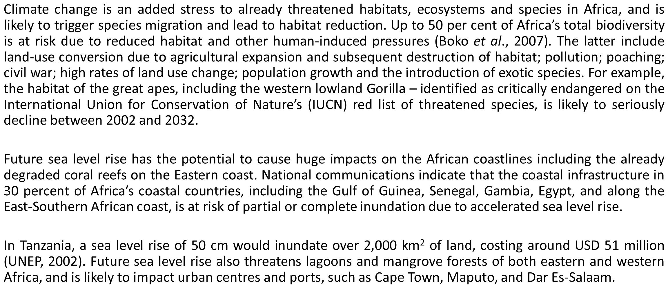 Climate change is an added stress to already threatened habitats, ecosystems and species in Africa, and is likely to trigger species migration and lead to habitat reduction. Up to 50 per cent of Africa's total biodiversity is at risk due to reduced habitat and other human-induced pressures (Boko et al., 2007). The latter include land-use conversion due to agricultural expansion and subsequent destruction of habitat; pollution; poaching; civil war; high rates of land use change; population growth and the introduction of exotic species. For example, the habitat of the great apes, including the western lowland Gorilla – identified as critically endangered on the International Union for Conservation of Nature's (IUCN) red list of threatened species, is likely to seriously decline between 2002 and 2032.